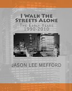 I Walk the Streets Alone : The Early Years 1990-2010 - Jason Lee Mefford