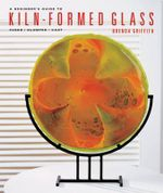 A Beginner's Guide to Kiln-formed Glass : Fused * Slumped * Cast - Brenda Griffith