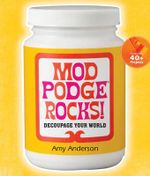 Mod Podge Rocks! : Decoupage Your World - Amy Anderson
