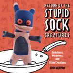 Return of the Stupid Sock Creatures! : Evolutions, Mutations, and Other Creations - John Murphy