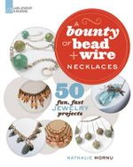 A Bounty of Bead & Wire Necklaces : 50 Fun, Fast Jewelry Projects - Nathalie Mornu