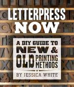 Letterpress Now : A DIY Guide to New & Old Printing Methods - Jessica White