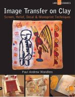 Image Transfer on Clay : Screen, Relief, Decal & Monoprint Techniques - Paul Andrew Wandless