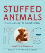Stuffed Animals : From Concept to Construction - Abigail Patner Glassenberg