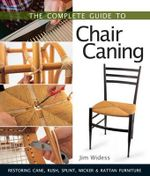 The Complete Guide to Chair Caning : Restoring Cane, Rush, Splint, Wicker & Rattan Furniture - Jim Widess