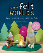 Wee Felt Worlds : Sweet Little Scenes to Needle Felt - Amanda Carestio