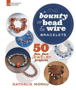 A Bounty of Bead & Wire Bracelets : 50 Fun, Fast Jewelry Projects - Nathalie Mornu