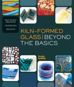 Kiln-Formed Glass: Beyond the Basics : Best Studio Practices *Techniques *Projects - Brenda Griffith