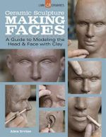 Ceramic Sculpture: Making Faces : A Guide to Modeling the Head and Face With Clay - Alex Irvine
