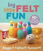 Big Little Felt Fun : 60+ Projects That Jump, Swim, Roll, Sprout & Roar - Jeanette Lim
