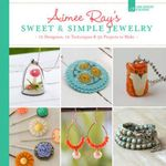 Aimee Ray's Sweet & Simple Jewelry : 12 Designers, 10 Techniques & 32 Projects to Make - Aimee Ray