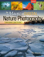 The Magic of Digital Nature Photography, Second Edition : A Practical Guide to Displaying Your Work - Rob Sheppard