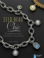 Seed Bead Chic : 25 Elegant Projects Inspired by Fine Jewelry - Amy Katz