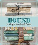 Bound : Over 20 Artful Handmade Books - Erica Ekrem