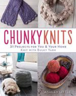 Chunky Knits : 31 Projects for You & Your Home Knit with Bulky Yarn - Ashley Little