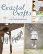Coastal Crafts : Decorative Seaside Projects to Inspire Your Inner Beachcomber - Cynthia Shaffer