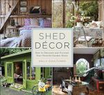Shed Decor : How to Decorate and Furnish Your Favorite Garden Room - Sally Coulthard
