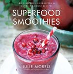 Superfood Smoothies : 100 Delicious, Energizing & Nutrient-dense Recipes - Julie Morris
