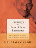 Pathways to Nonviolent Resistance : Boldfaced Wisdom from the Early Writings of Mahatma Gandhi - Mahatma Gandhi