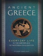 Ancient Greece : Everyday Life in the Birthplace of Western Civilization - Robert Garland
