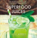 Superfood Juices : 100 Delicious, Energizing & Nutrient-Dense Recipes - Julie Morris
