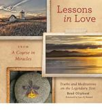 Lessons in Love from a Course in Miracles : Truths and Meditations on the Legendary Text - Brad Oliphant