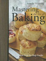 Mastering the Art of Baking : A Complete Step-By-Step Guide - Anneka Manning