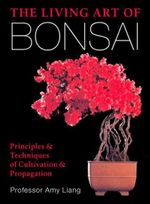 The Living Art of Bonsai : Principles & Techniques of Cultivation & Propagation - Amy Liang