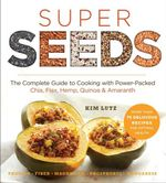 Super Seeds : The Complete Guide to Cooking with Power-Packed Chia, Quinoa, Flax, Hemp, & Amaranth - Kim Lutz