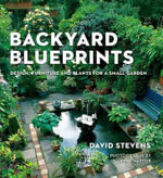 Backyard Blueprints : Design, Furniture and Plants for a Small Garden - David Stevens
