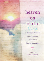 Heaven on Earth : A Guided Journal for Creating Your Own Divine Paradise - Tanya Richardson