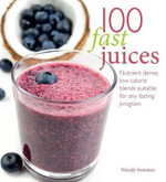 100 Fast Juices : Nutrient Dense, Low Calorie Blends Suitable for Any Fasting Program - Wendy Sweetser