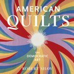 American Quilts : The Democratic Art - Robert Shaw