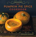 The Pumpkin Pie Spice Cookbook : Delicious Recipes for Sweets, Treats, and Other Autumnal Delights - Stephanie Pedersen