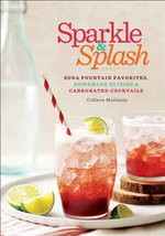 Sparkle & Splash : Soda Fountain Favorites, Homemade Elixirs & Carbonated Cocktails - Colleen Mullaney