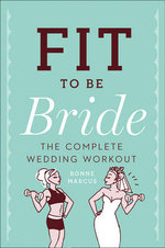 Fit be Bride : The Complete Wedding Workout - Bonne Marcus