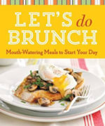 Let's Do Brunch : Mouth-Watering Meals to Start Your Day