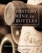 The History of Wine in 100 Bottles : From Bacchus to Bordeaux and Beyond - Oz Clarke
