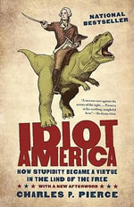 Idiot America : How Stupidity Became a Virtue in the Land of the Free - Charles P Pierce