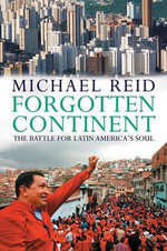 Forgotten Continent : The Battle for Latin America's Soul - Michael Reid