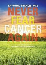 Never Fear Cancer Again : How to Prevent and Reverse Cancer - Raymond Francis