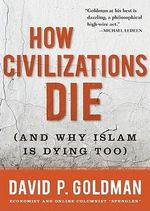 How Civilizations Die : And Why Islam Is Dying Too - David P Goldman