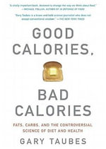 Good Calories, Bad Calories : Fats, Carbs, and the Controversial Science of Diet and Health - Gary Taubes