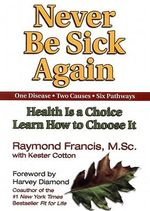 Never Be Sick Again : Health Is a Choice, Learn How to Choose It - Raymond Francis
