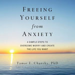 Freeing Yourself from Anxiety : The 4-Step Plan to Overcome Worry and Create the Life You Want - Tamar E Chansky