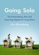 Going Solo : The Extraordinary Rise and Surprising Appeal of Living Alone - Eric Klinenberg