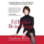 I'd Rather Be in Charge : A Legendary Business Leader's Roadmap for Achieving Pride, Power, and Joy at Work - Charlotte Beers