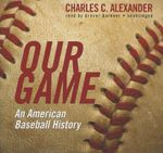 Our Game : An American Baseball History - Retired Charles C Alexander
