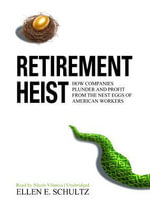 Retirement Heist : How Companies Plunder and Profit from the Nest Eggs of American Workers - Ellen E Schultz