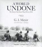 A World Undone : The Story of the Great War, 1914 to 1918 - G J Meyer